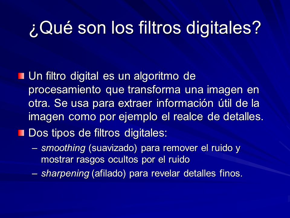 ¿Qué son los filtros digitales? Un filtro digital es un algoritmo de procesamiento que transforma una imagen en otra. Se usa para extraer información