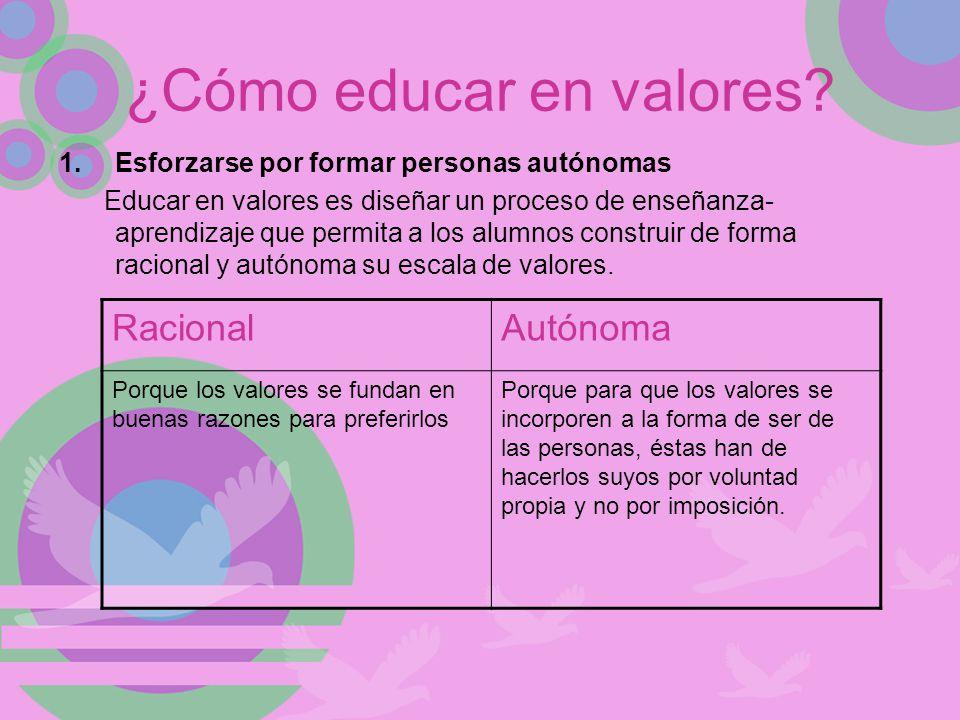 ¿Cómo educar en valores? 1.Esforzarse por formar personas autónomas Educar en valores es diseñar un proceso de enseñanza- aprendizaje que permita a lo