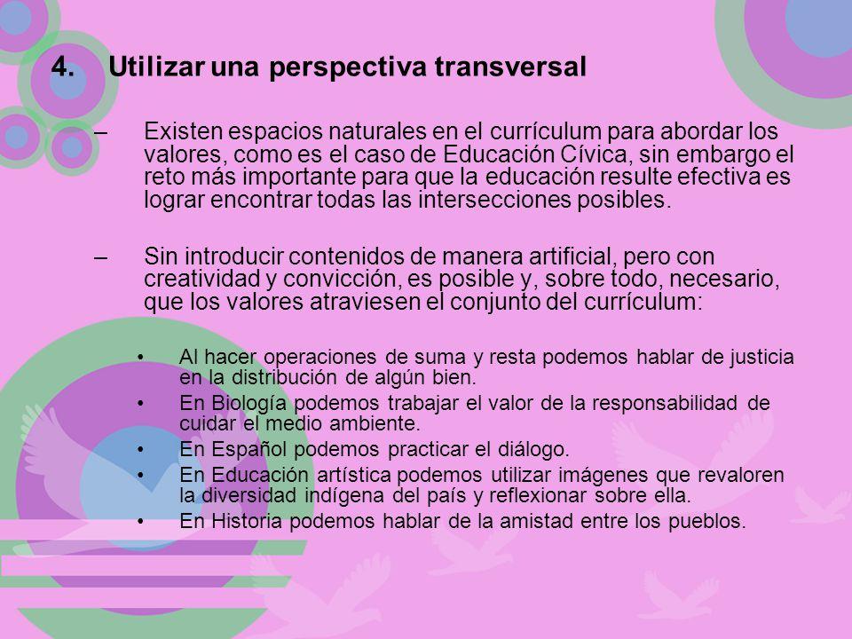 4.Utilizar una perspectiva transversal –Existen espacios naturales en el currículum para abordar los valores, como es el caso de Educación Cívica, sin