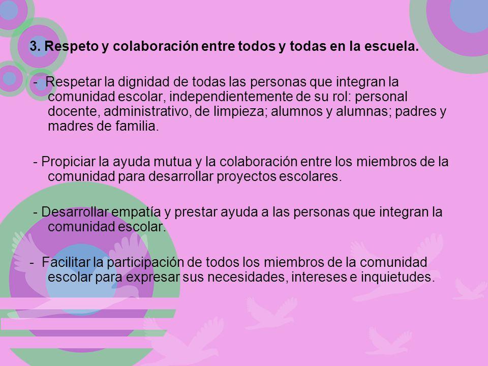 3. Respeto y colaboración entre todos y todas en la escuela. - Respetar la dignidad de todas las personas que integran la comunidad escolar, independi