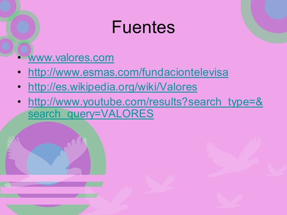 Fuentes www.valores.com http://www.esmas.com/fundaciontelevisa http://es.wikipedia.org/wiki/Valores http://www.youtube.com/results?search_type=& search_query=VALOREShttp://www.youtube.com/results?search_type=& search_query=VALORES