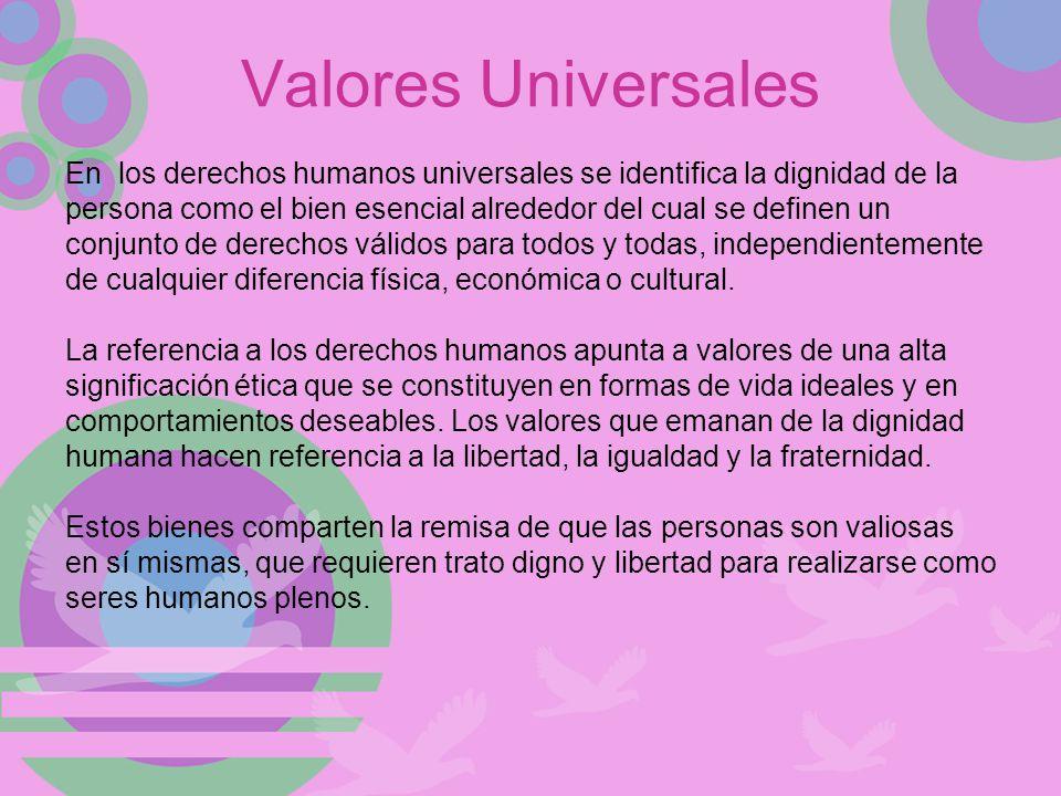 Valores Universales En los derechos humanos universales se identifica la dignidad de la persona como el bien esencial alrededor del cual se definen un