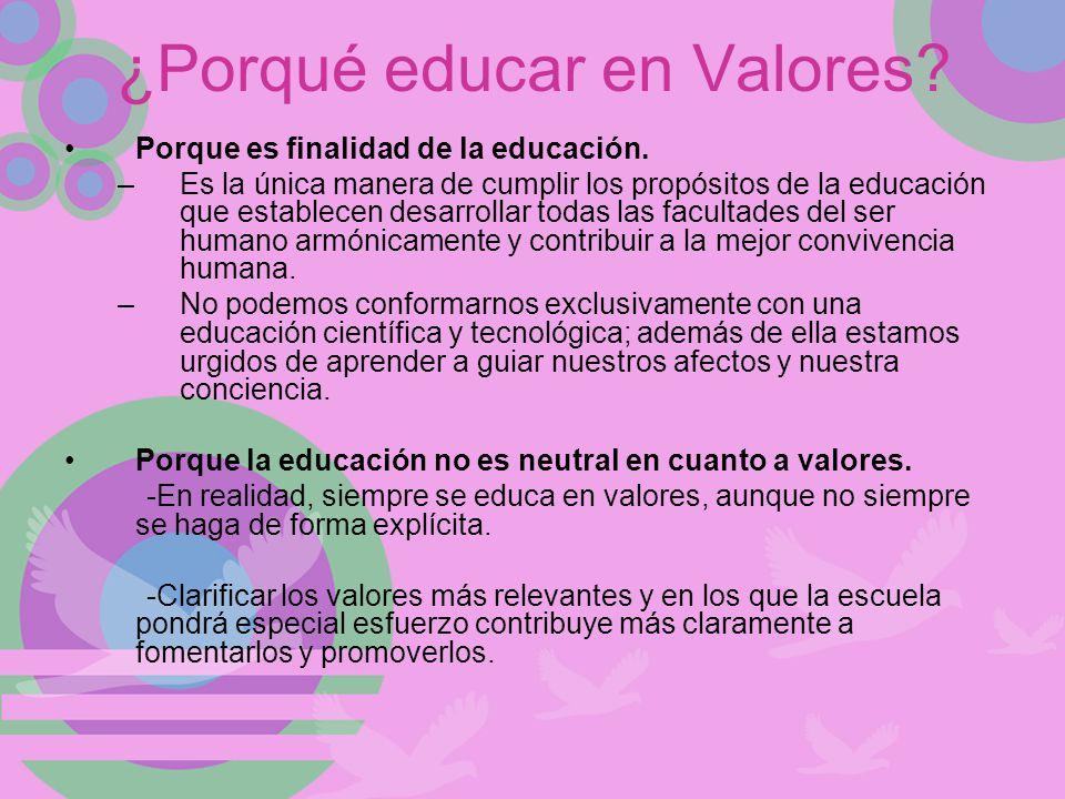 ¿Porqué educar en Valores? Porque es finalidad de la educación. –Es la única manera de cumplir los propósitos de la educación que establecen desarroll