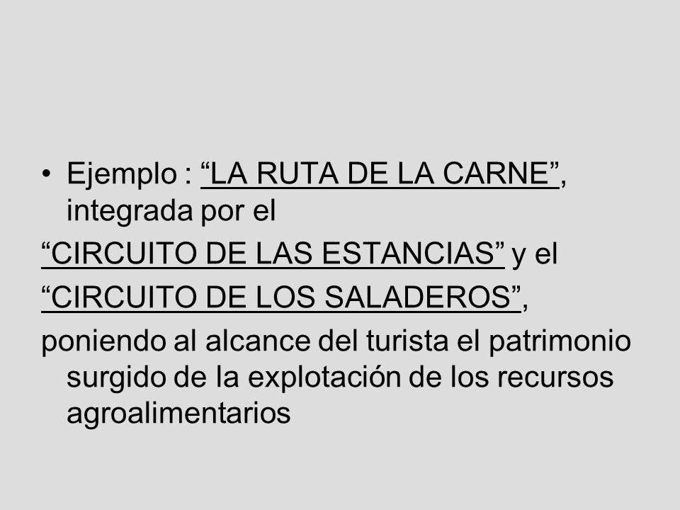 Ejemplo : LA RUTA DE LA CARNE, integrada por el CIRCUITO DE LAS ESTANCIAS y el CIRCUITO DE LOS SALADEROS, poniendo al alcance del turista el patrimonio surgido de la explotación de los recursos agroalimentarios