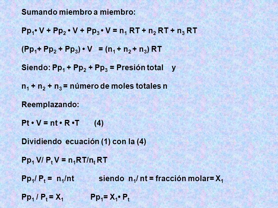 Sumando miembro a miembro: Pp 1 V + Pp 2 V + Pp 3 V = n 1 RT + n 2 RT + n 3 RT (Pp 1 + Pp 2 + Pp 3 ) V = (n 1 + n 2 + n 3 ) RT Siendo: Pp 1 + Pp 2 + Pp 3 = Presión total y n 1 + n 2 + n 3 = número de moles totales n Reemplazando: Pt V = nt R T (4) Dividiendo ecuación (1) con la (4) Pp 1 V/ P t V = n 1 RT/n t RT Pp 1 / P t = n 1 /nt siendo n 1 / nt = fracción molar= X 1 Pp 1 / P t = X 1 Pp 1 = X 1 P t