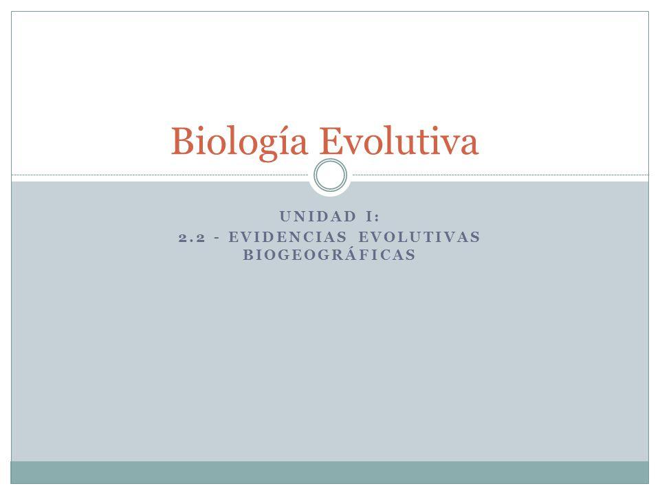 UNIDAD I: 2.2 - EVIDENCIAS EVOLUTIVAS BIOGEOGRÁFICAS Biología Evolutiva