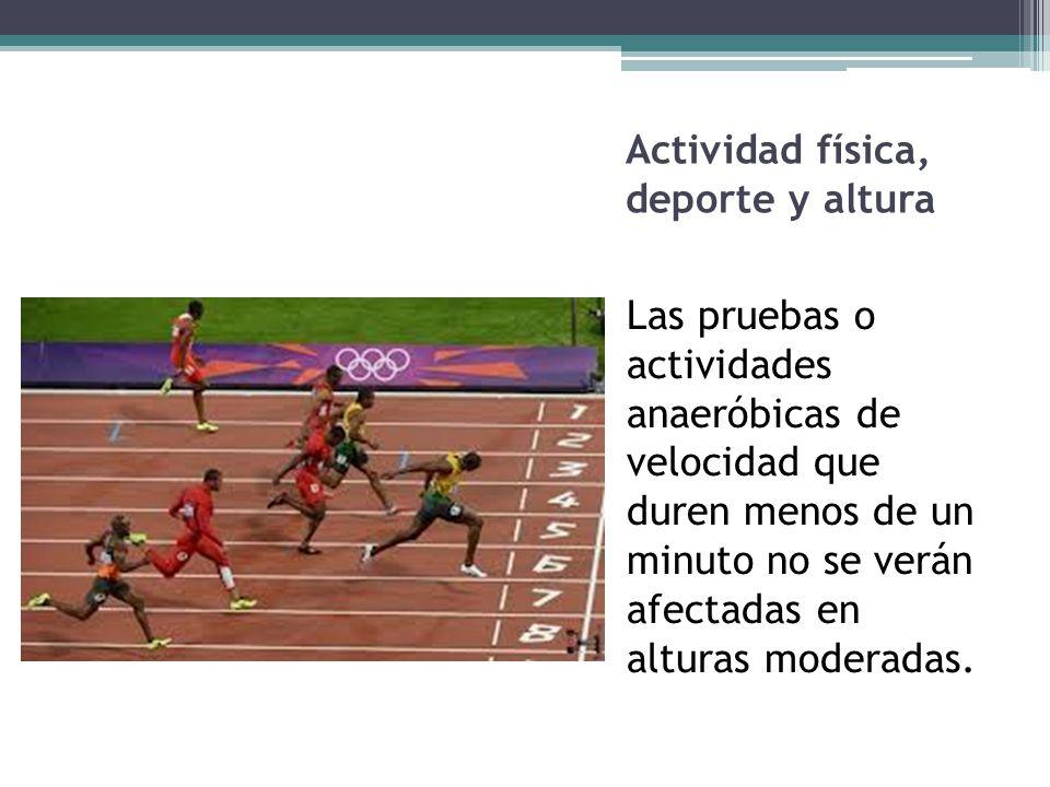 Actividad física, deporte y altura Las pruebas o actividades anaeróbicas de velocidad que duren menos de un minuto no se verán afectadas en alturas mo
