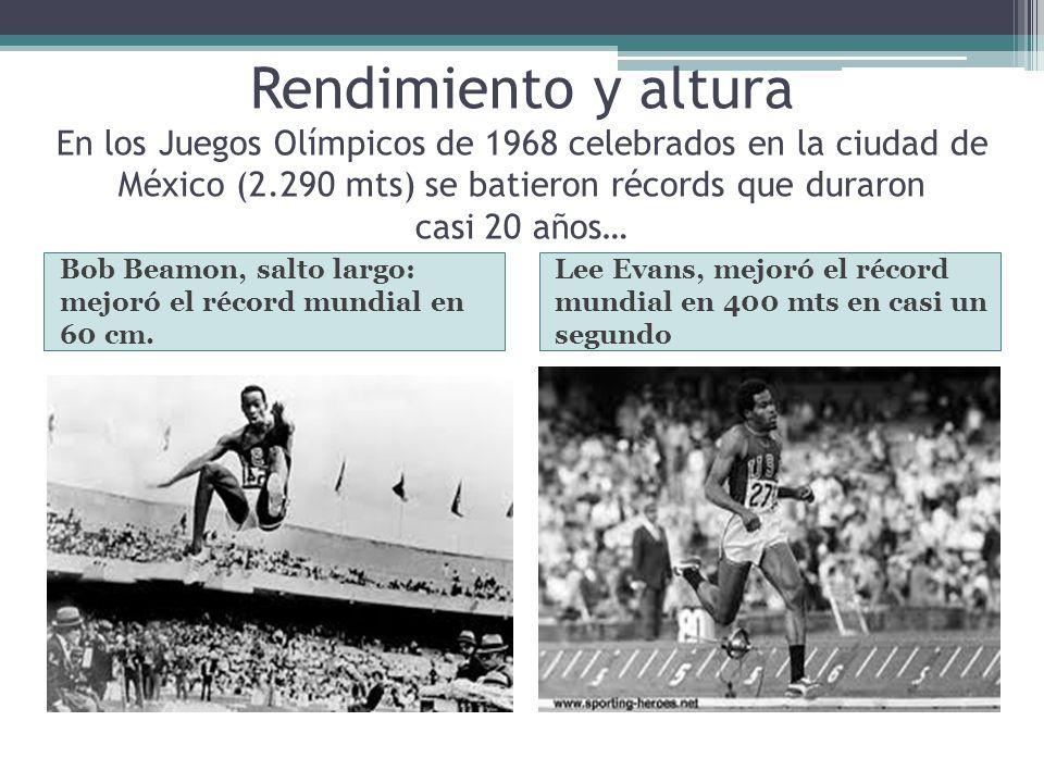 Rendimiento y altura En los Juegos Olímpicos de 1968 celebrados en la ciudad de México (2.290 mts) se batieron récords que duraron casi 20 años… Bob B