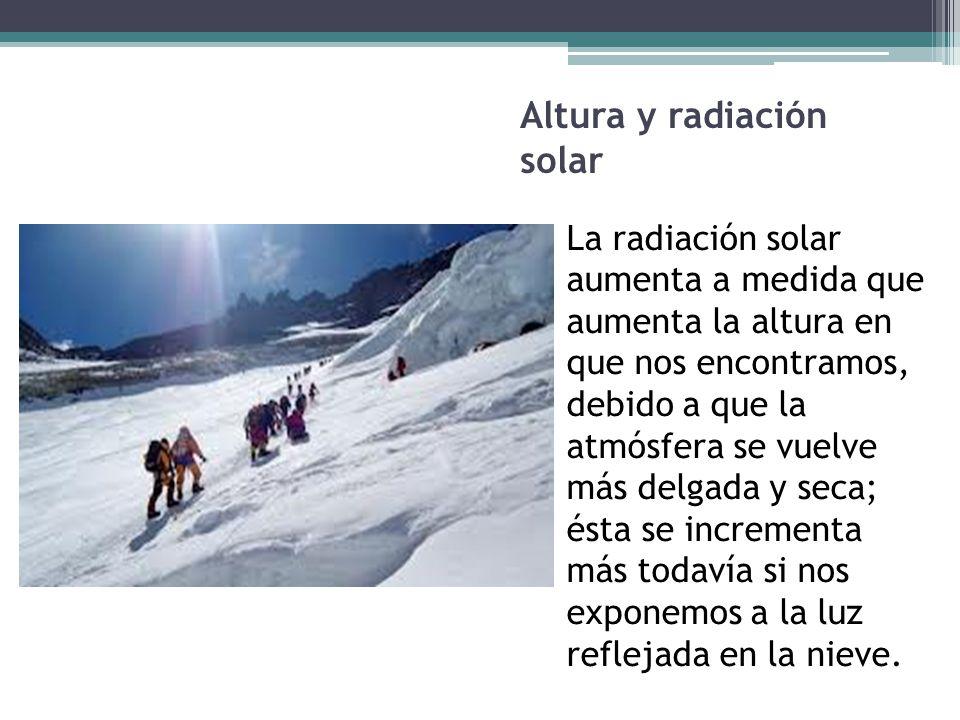 Altura y radiación solar La radiación solar aumenta a medida que aumenta la altura en que nos encontramos, debido a que la atmósfera se vuelve más del