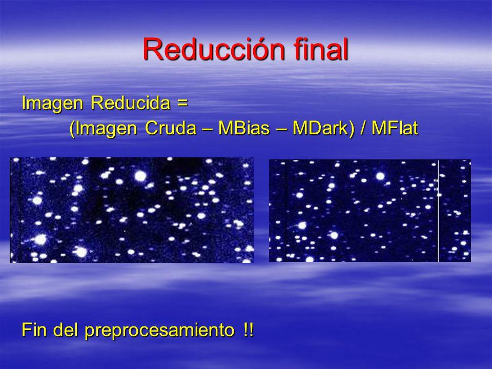 Reducción final Imagen Reducida = (Imagen Cruda – MBias – MDark) / MFlat (Imagen Cruda – MBias – MDark) / MFlat Fin del preprocesamiento !!