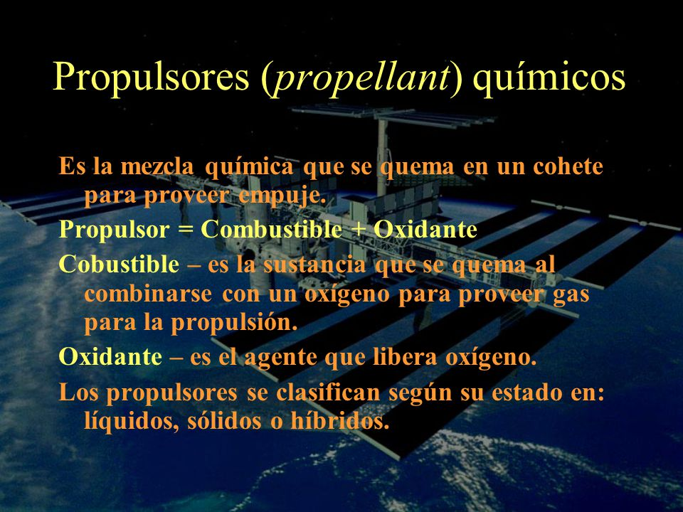 Propulsores (propellant) químicos Es la mezcla química que se quema en un cohete para proveer empuje. Propulsor = Combustible + Oxidante Cobustible –