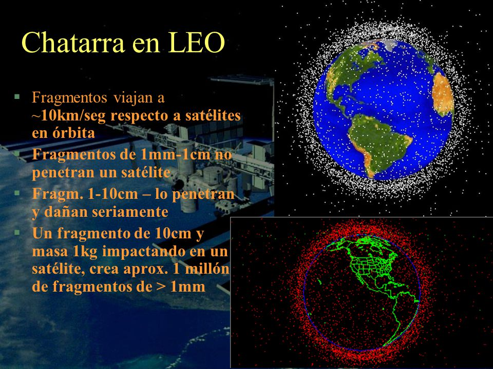 Chatarra en LEO §Fragmentos viajan a ~10km/seg respecto a satélites en órbita §Fragmentos de 1mm-1cm no penetran un satélite §Fragm. 1-10cm – lo penet