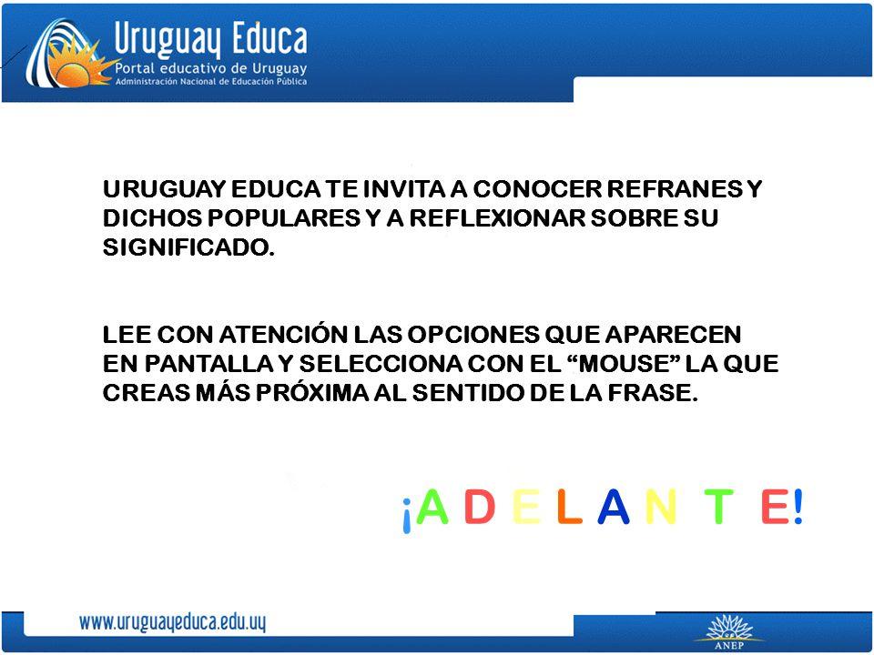 URUGUAY EDUCA TE INVITA A CONOCER REFRANES Y DICHOS POPULARES Y A REFLEXIONAR SOBRE SU SIGNIFICADO. LEE CON ATENCIÓN LAS OPCIONES QUE APARECEN EN PANT