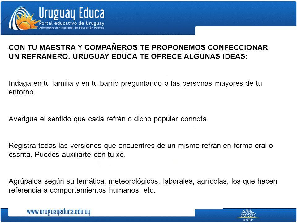 CON TU MAESTRA Y COMPAÑEROS TE PROPONEMOS CONFECCIONAR UN REFRANERO. URUGUAY EDUCA TE OFRECE ALGUNAS IDEAS: Indaga en tu familia y en tu barrio pregun