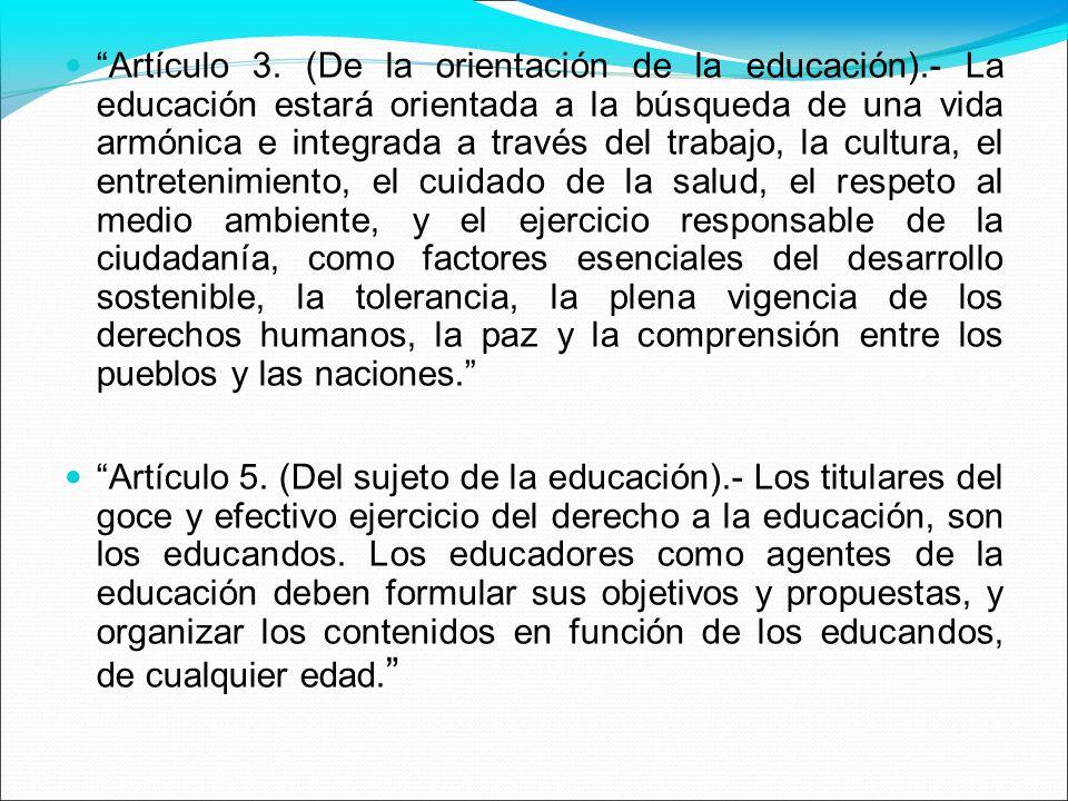 Artículo 3. (De la orientación de la educación).- La educación estará orientada a la búsqueda de una vida armónica e integrada a través del trabajo, l