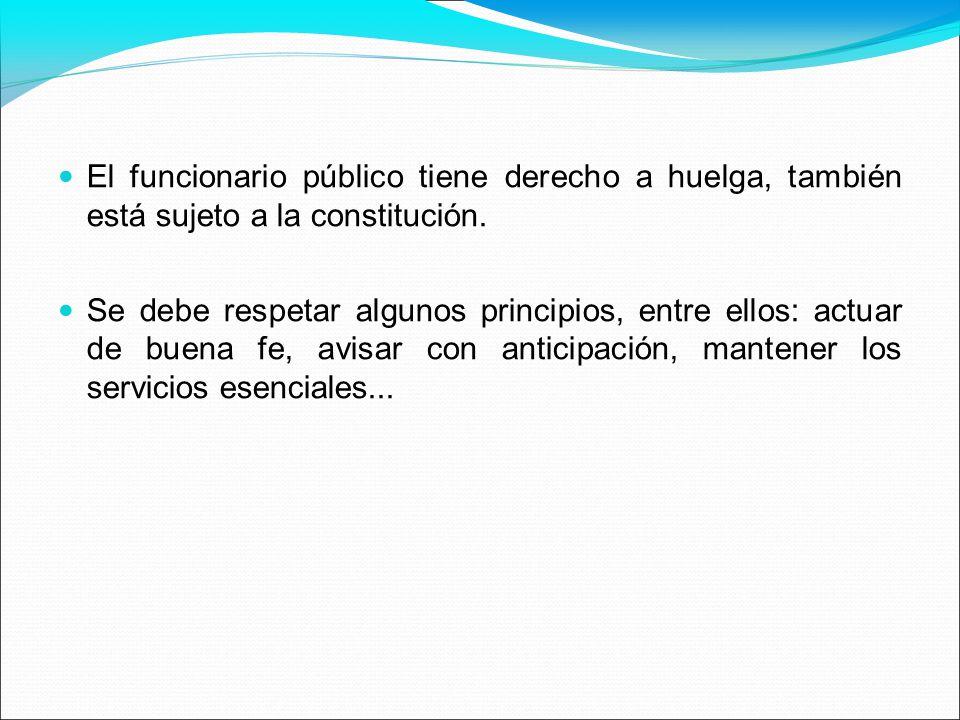 El funcionario público tiene derecho a huelga, también está sujeto a la constitución. Se debe respetar algunos principios, entre ellos: actuar de buen