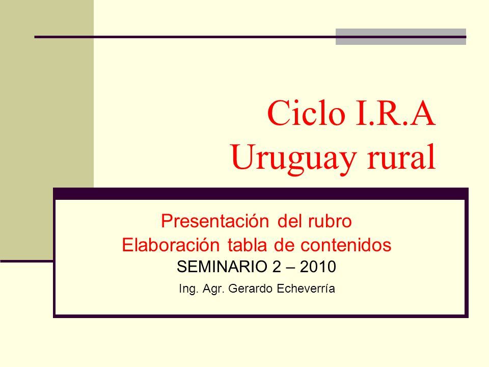 Presentación del rubro Elaboración tabla de contenidos SEMINARIO 2 – 2010 Ing. Agr. Gerardo Echeverría Ciclo I.R.A Uruguay rural