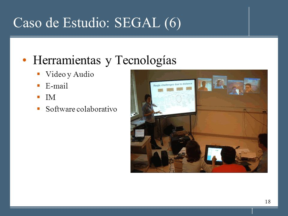 18 Caso de Estudio: SEGAL (6) Herramientas y Tecnologías Video y Audio E-mail IM Software colaborativo