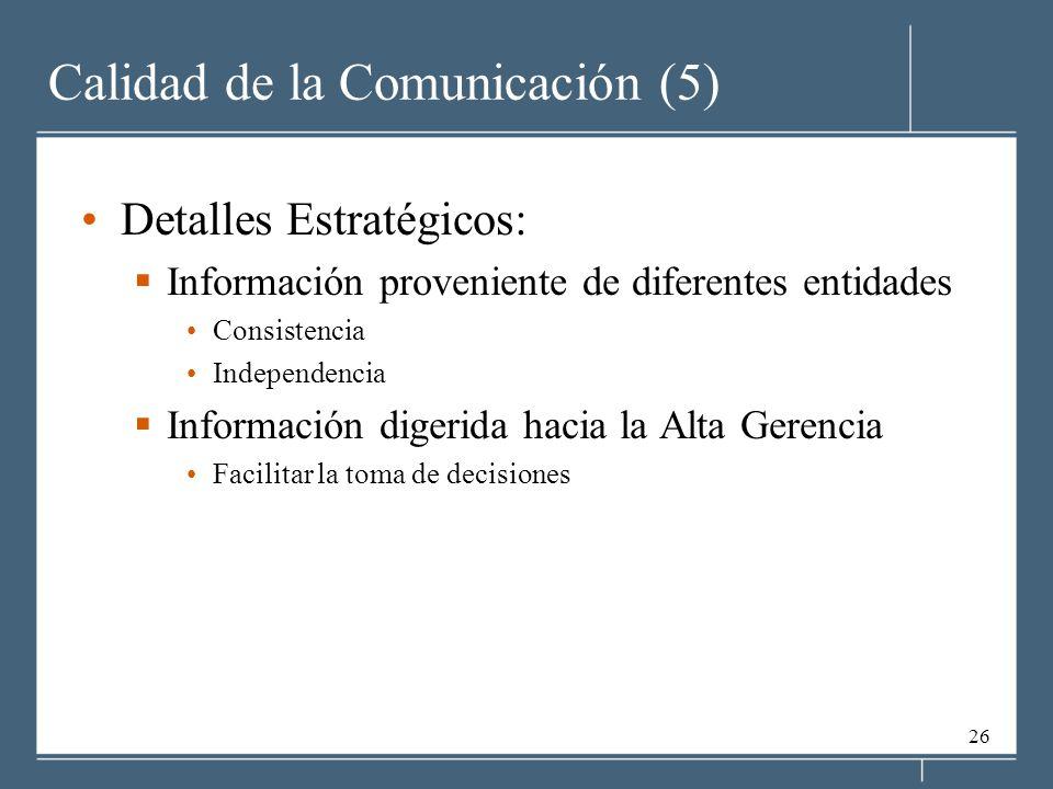 26 Calidad de la Comunicación (5) Detalles Estratégicos: Información proveniente de diferentes entidades Consistencia Independencia Información digerida hacia la Alta Gerencia Facilitar la toma de decisiones