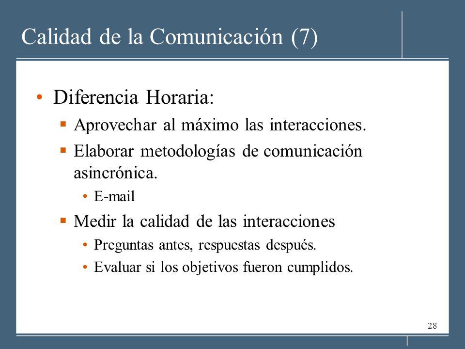 28 Calidad de la Comunicación (7) Diferencia Horaria: Aprovechar al máximo las interacciones. Elaborar metodologías de comunicación asincrónica. E-mai