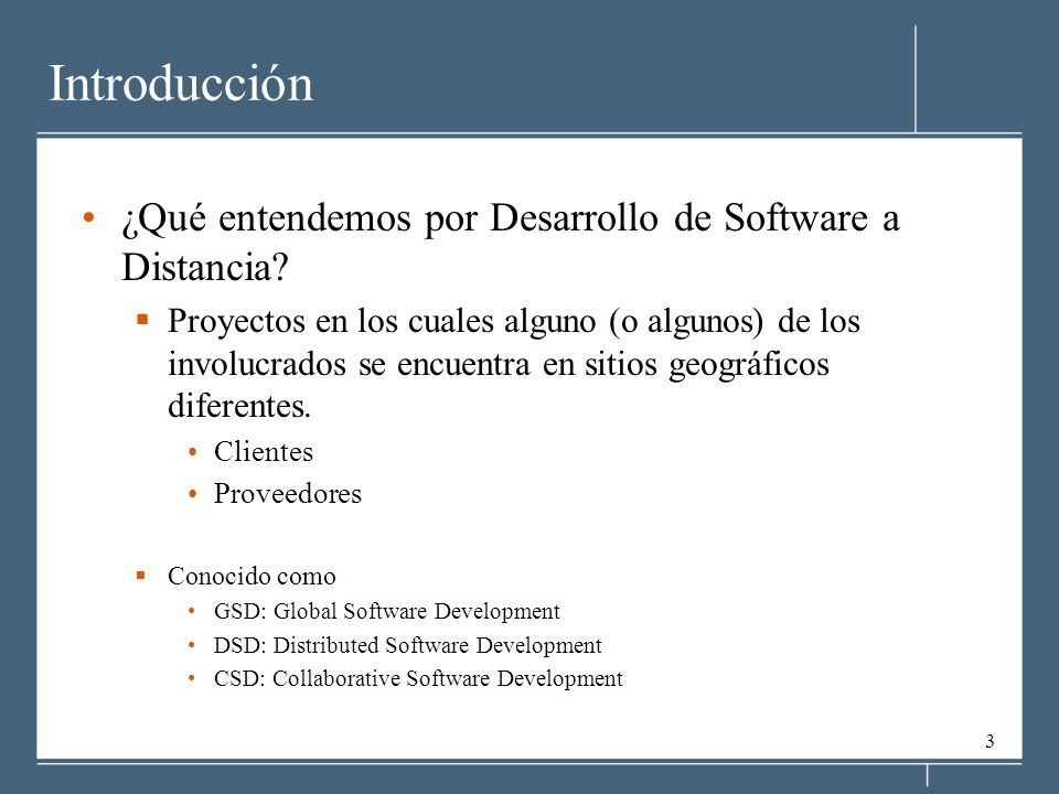 3 Introducción ¿Qué entendemos por Desarrollo de Software a Distancia? Proyectos en los cuales alguno (o algunos) de los involucrados se encuentra en