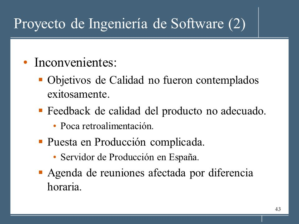 43 Proyecto de Ingeniería de Software (2) Inconvenientes: Objetivos de Calidad no fueron contemplados exitosamente. Feedback de calidad del producto n