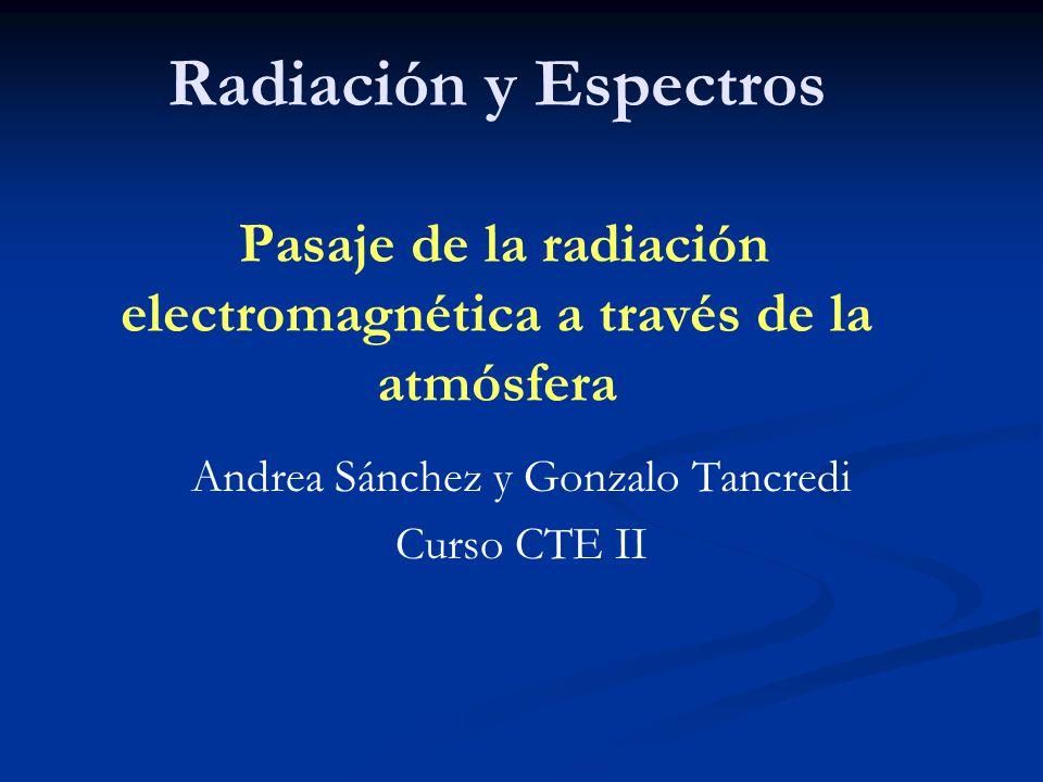 Radiación y Espectros Pasaje de la radiación electromagnética a través de la atmósfera Andrea Sánchez y Gonzalo Tancredi Curso CTE II
