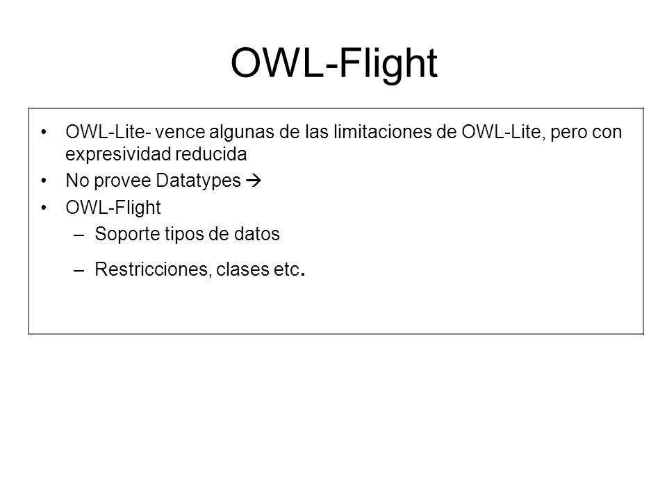 OWL-Flight OWL-Lite- vence algunas de las limitaciones de OWL-Lite, pero con expresividad reducida No provee Datatypes OWL-Flight –Soporte tipos de datos –Restricciones, clases etc.