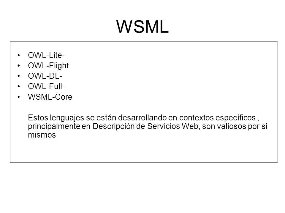 WSML OWL-Lite- OWL-Flight OWL-DL- OWL-Full- WSML-Core Estos lenguajes se están desarrollando en contextos específicos, principalmente en Descripción d