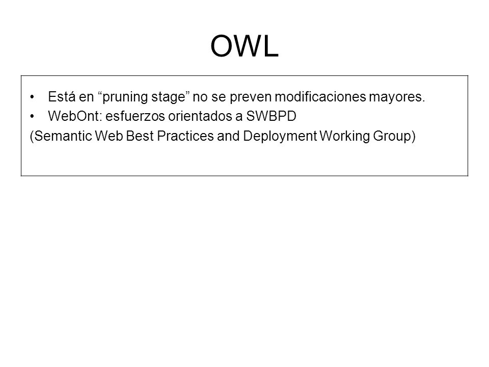 OWL Está en pruning stage no se preven modificaciones mayores. WebOnt: esfuerzos orientados a SWBPD (Semantic Web Best Practices and Deployment Workin