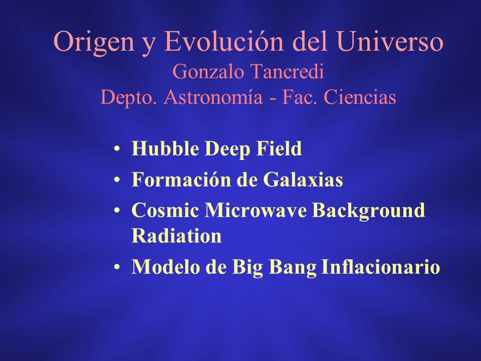 Origen y Evolución del Universo Gonzalo Tancredi Depto. Astronomía - Fac. Ciencias Hubble Deep Field Formación de Galaxias Cosmic Microwave Background