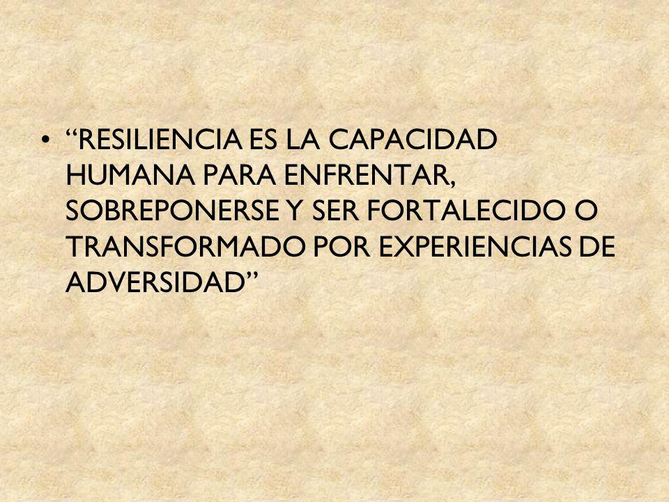RESILIENCIA ES LA CAPACIDAD HUMANA PARA ENFRENTAR, SOBREPONERSE Y SER FORTALECIDO O TRANSFORMADO POR EXPERIENCIAS DE ADVERSIDAD