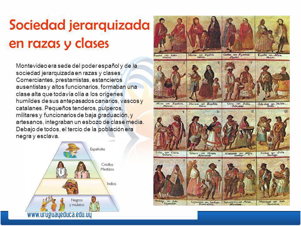 Montevideo era sede del poder español y de la sociedad jerarquizada en razas y clases. Comerciantes, prestamistas, estancieros ausentistas y altos fun