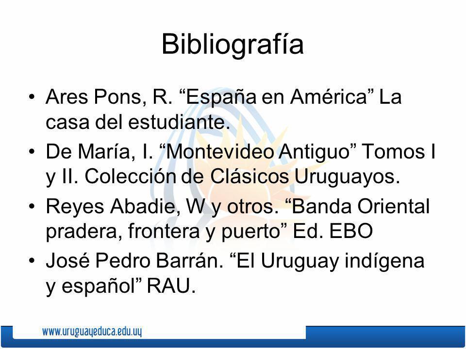 Bibliografía Ares Pons, R. España en América La casa del estudiante. De María, I. Montevideo Antiguo Tomos I y II. Colección de Clásicos Uruguayos. Re