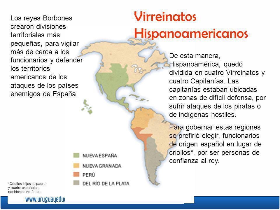 Virreinatos Hispanoamericanos Los reyes Borbones crearon divisiones territoriales más pequeñas, para vigilar más de cerca a los funcionarios y defende