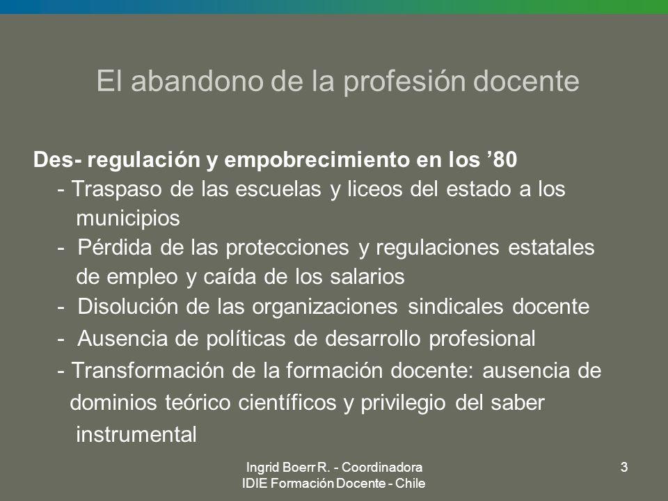 Ingrid Boerr R. - Coordinadora IDIE Formación Docente - Chile 3 El abandono de la profesión docente Des- regulación y empobrecimiento en los 80 - Tras