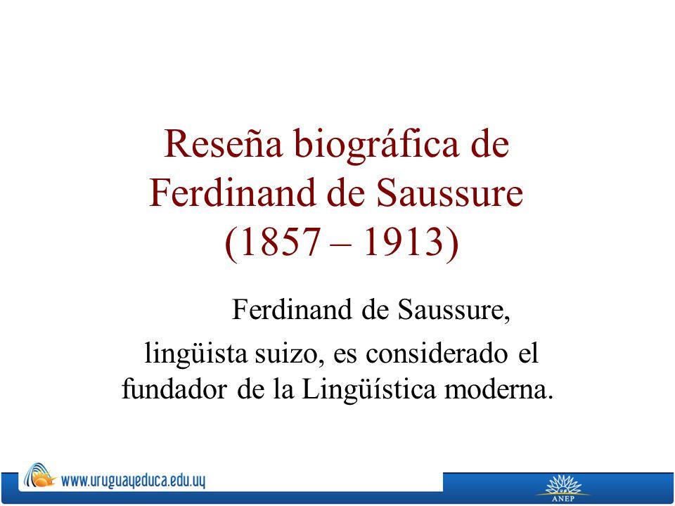 Reseña biográfica de Ferdinand de Saussure (1857 – 1913) Ferdinand de Saussure, lingüista suizo, es considerado el fundador de la Lingüística moderna.