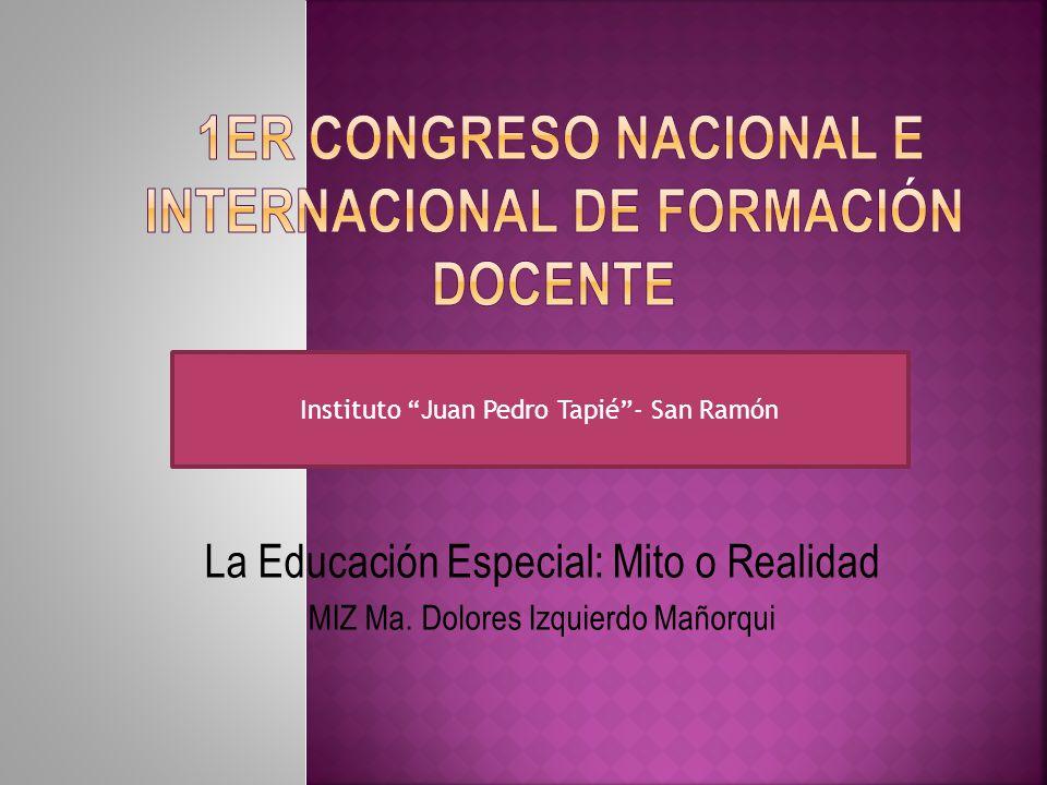 La Educación Especial: Mito o Realidad MIZ Ma. Dolores Izquierdo Mañorqui Instituto Juan Pedro Tapié- San Ramón