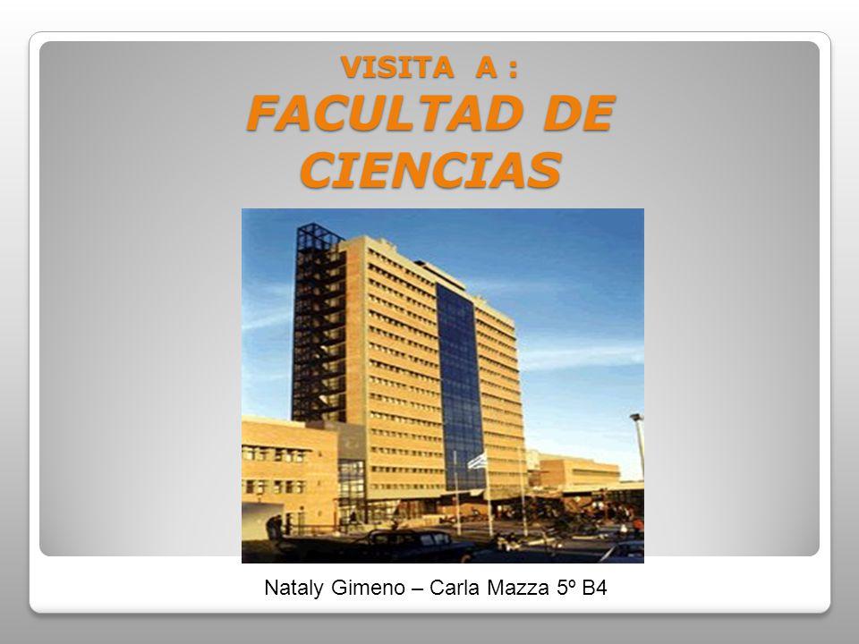 VISITA A : FACULTAD DE CIENCIAS Nataly Gimeno – Carla Mazza 5º B4