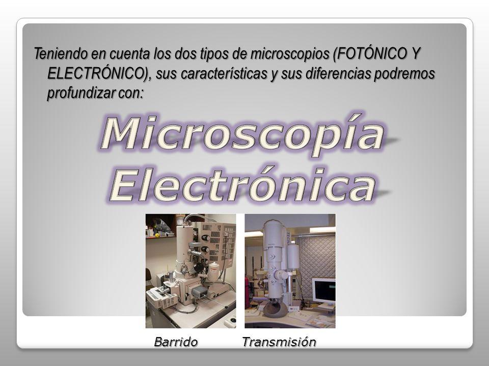 Teniendo en cuenta los dos tipos de microscopios (FOTÓNICO Y ELECTRÓNICO), sus características y sus diferencias podremos profundizar con: Barrido Tra