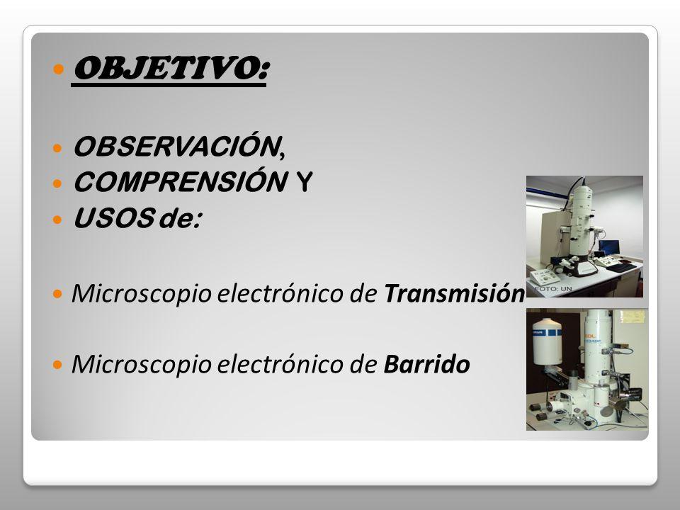 OBJETIVO: OBSERVACIÓN, COMPRENSIÓN Y USOS de: Microscopio electrónico de Transmisión Microscopio electrónico de Barrido