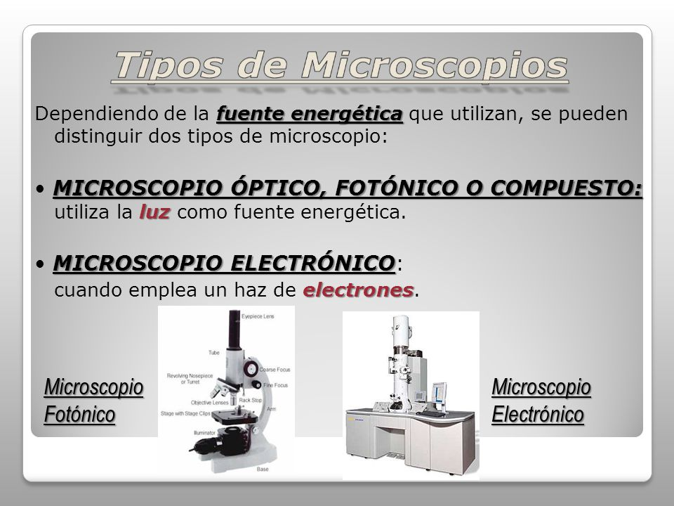 fuente energética Dependiendo de la fuente energética que utilizan, se pueden distinguir dos tipos de microscopio: MICROSCOPIO ÓPTICO, FOTÓNICO O COMPUESTO: luz MICROSCOPIO ÓPTICO, FOTÓNICO O COMPUESTO: utiliza la luz como fuente energética.