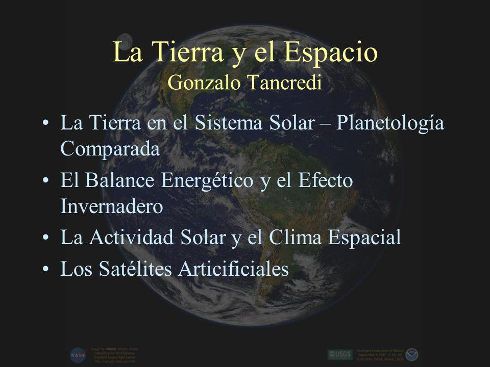 La Tierra y el Espacio Gonzalo Tancredi La Tierra en el Sistema Solar – Planetología Comparada El Balance Energético y el Efecto Invernadero La Actividad Solar y el Clima Espacial Los Satélites Articificiales