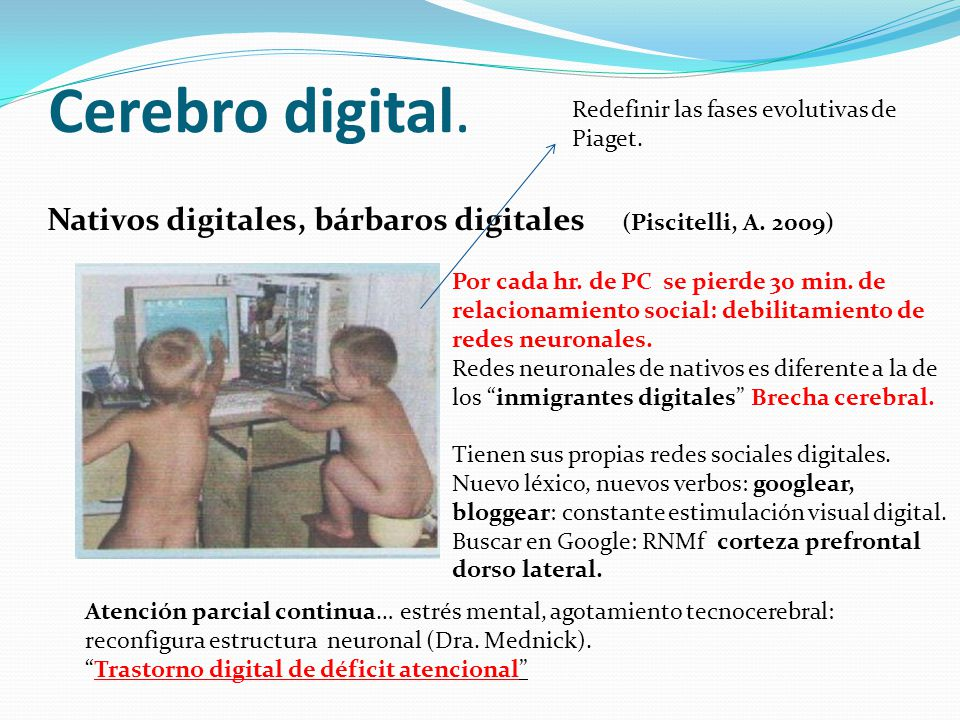 Cerebro digital. Nativos digitales, bárbaros digitales (Piscitelli, A. 2009) Por cada hr. de PC se pierde 30 min. de relacionamiento social: debilitam