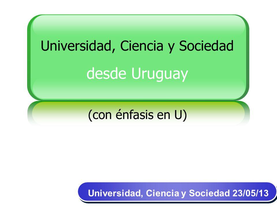 Universidad, Ciencia y Sociedad desde Uruguay (con énfasis en U) Universidad, Ciencia y Sociedad 23/05/13