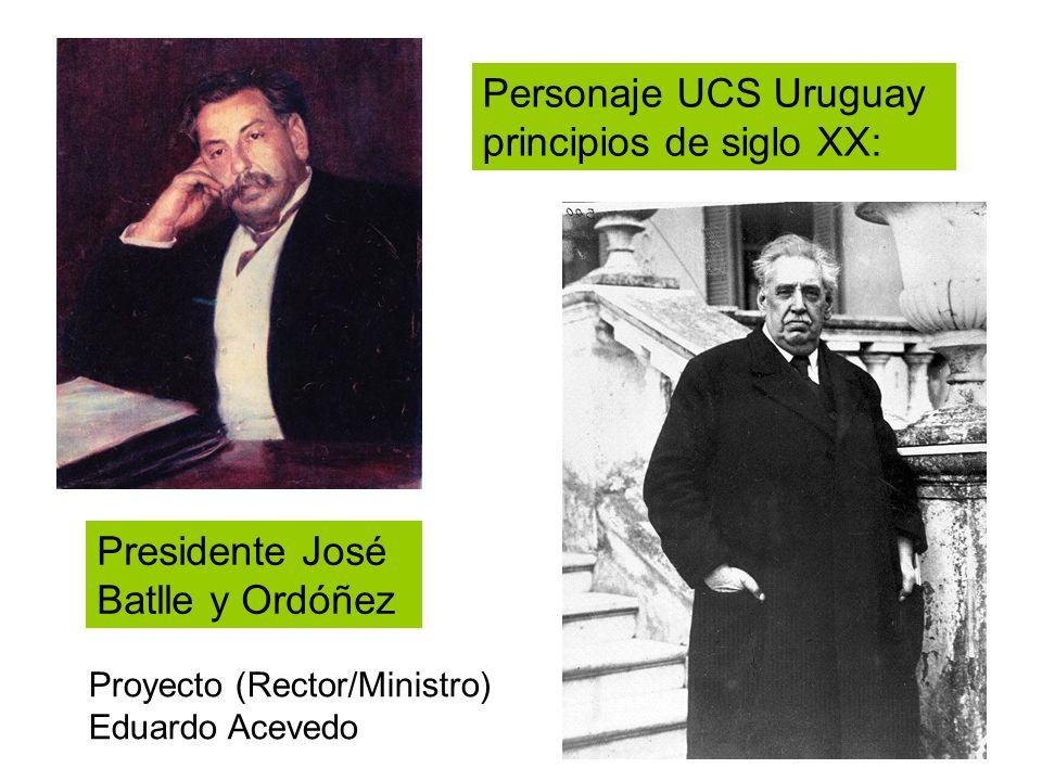 Proyecto (Rector/Ministro) Eduardo Acevedo Personaje UCS Uruguay principios de siglo XX: Presidente José Batlle y Ordóñez