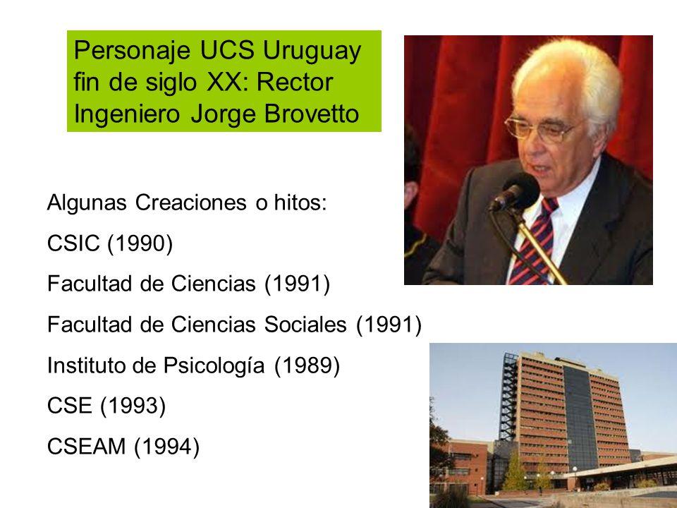 Personaje UCS Uruguay fin de siglo XX: Rector Ingeniero Jorge Brovetto Algunas Creaciones o hitos: CSIC (1990) Facultad de Ciencias (1991) Facultad de Ciencias Sociales (1991) Instituto de Psicología (1989) CSE (1993) CSEAM (1994)