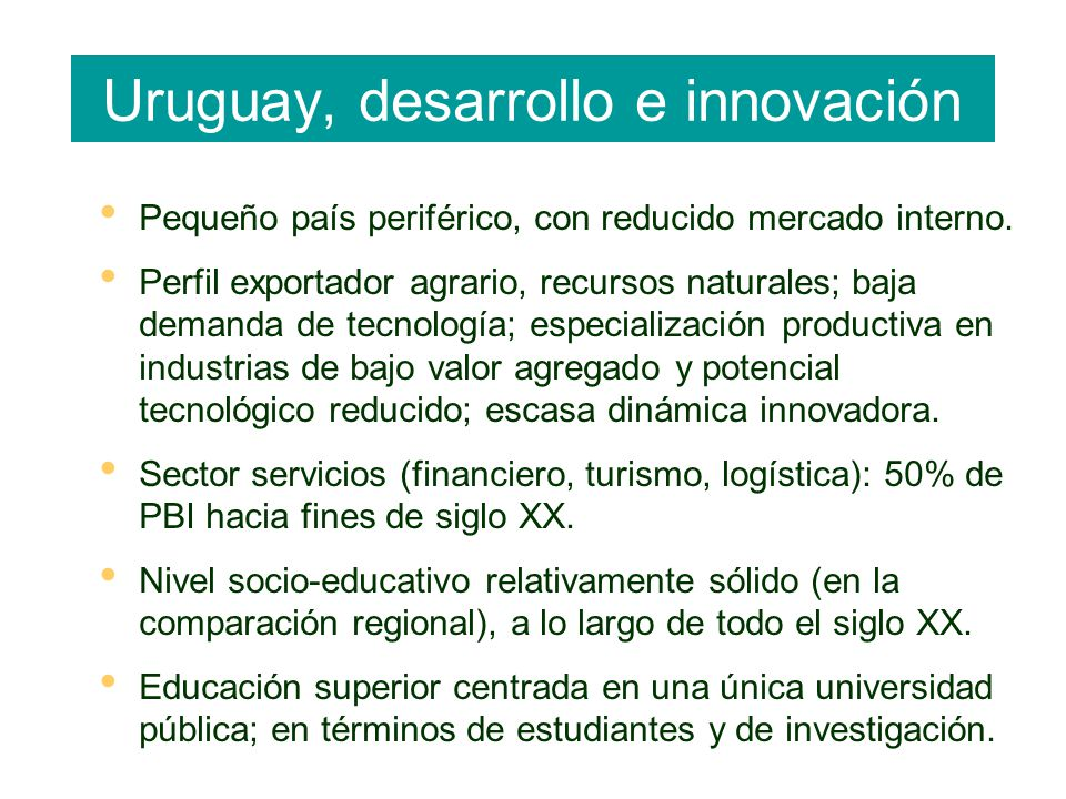 Uruguay, desarrollo e innovación Pequeño país periférico, con reducido mercado interno. Perfil exportador agrario, recursos naturales; baja demanda de