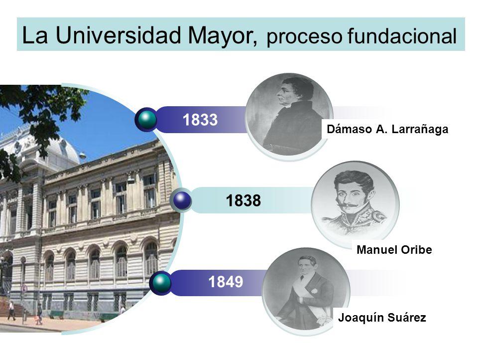 1833 1838 1849 Manuel Oribe Dámaso A. Larrañaga Joaquín Suárez La Universidad Mayor, proceso fundacional
