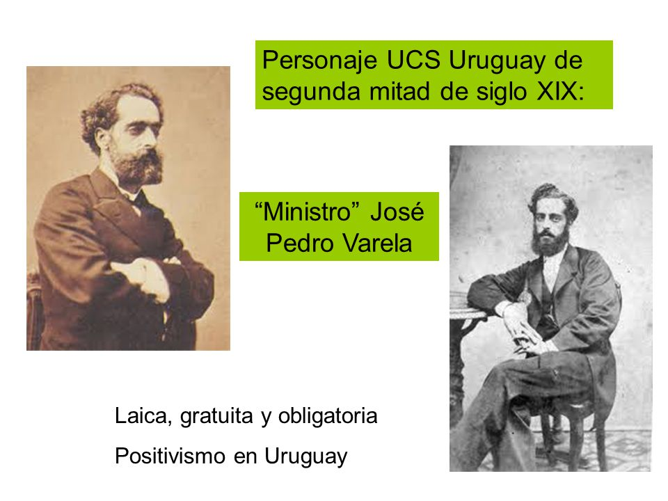 Personaje UCS Uruguay de segunda mitad de siglo XIX: Laica, gratuita y obligatoria Positivismo en Uruguay Ministro José Pedro Varela